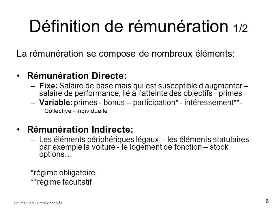 Cours G.Zara- Droits Réservés 6 Définition de rémunération 1/2 La rémunération se compose de nombreux éléments: Rémunération Directe: –Fixe: Salaire de base mais qui est susceptible d'augmenter – salaire de performance, lié à l'atteinte des objectifs - primes –Variable: primes - bonus – participation* - intéressement**- Collective - individuelle Rémunération Indirecte: –Les éléments périphériques légaux: - les éléments statutaires: par exemple la voiture - le logement de fonction – stock options… *régime obligatoire **régime facultatif