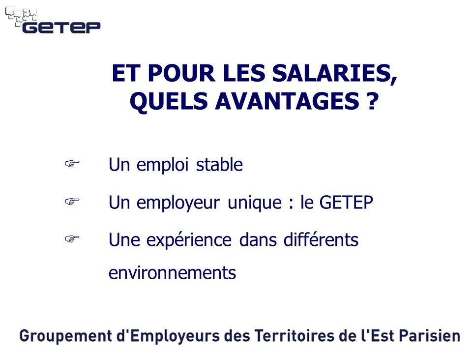 ET POUR LES SALARIES, QUELS AVANTAGES ?  Un emploi stable  Un employeur unique : le GETEP  Une expérience dans différents environnements