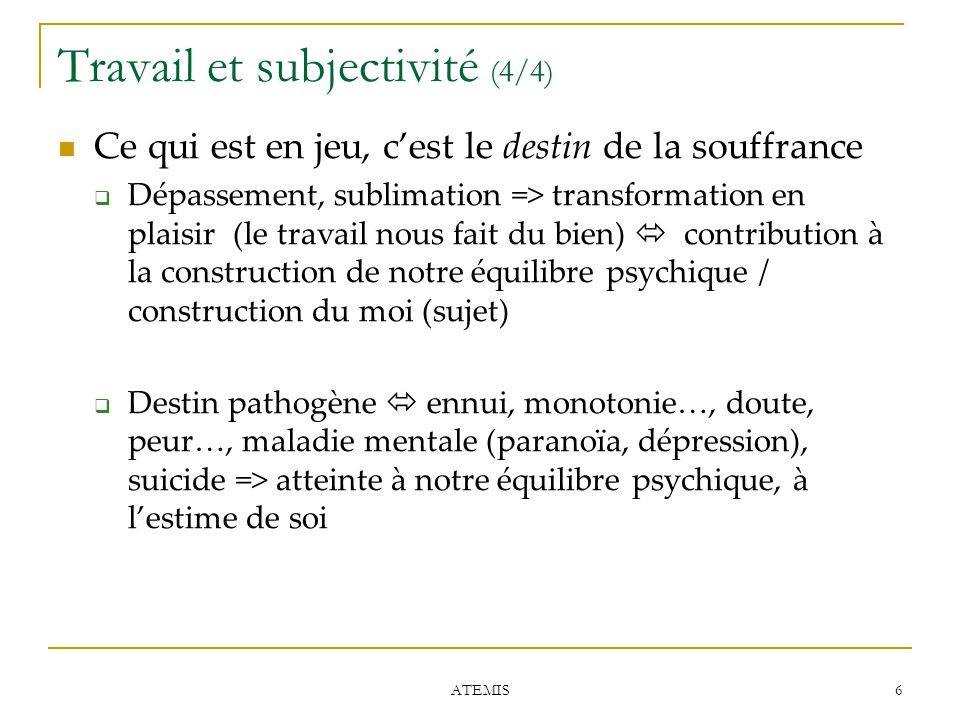 6 ATEMIS Travail et subjectivité (4/4) Ce qui est en jeu, c'est le destin de la souffrance  Dépassement, sublimation => transformation en plaisir (le