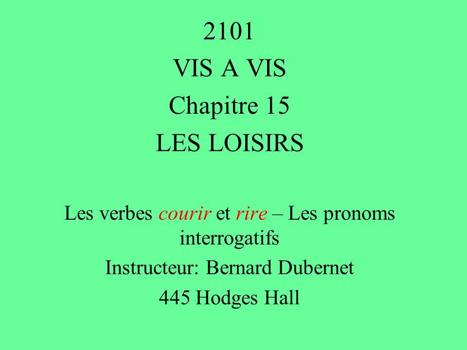 2101 VIS A VIS Chapitre 15 LES LOISIRS Les verbes courir et rire – Les pronoms interrogatifs Instructeur: Bernard Dubernet 445 Hodges Hall