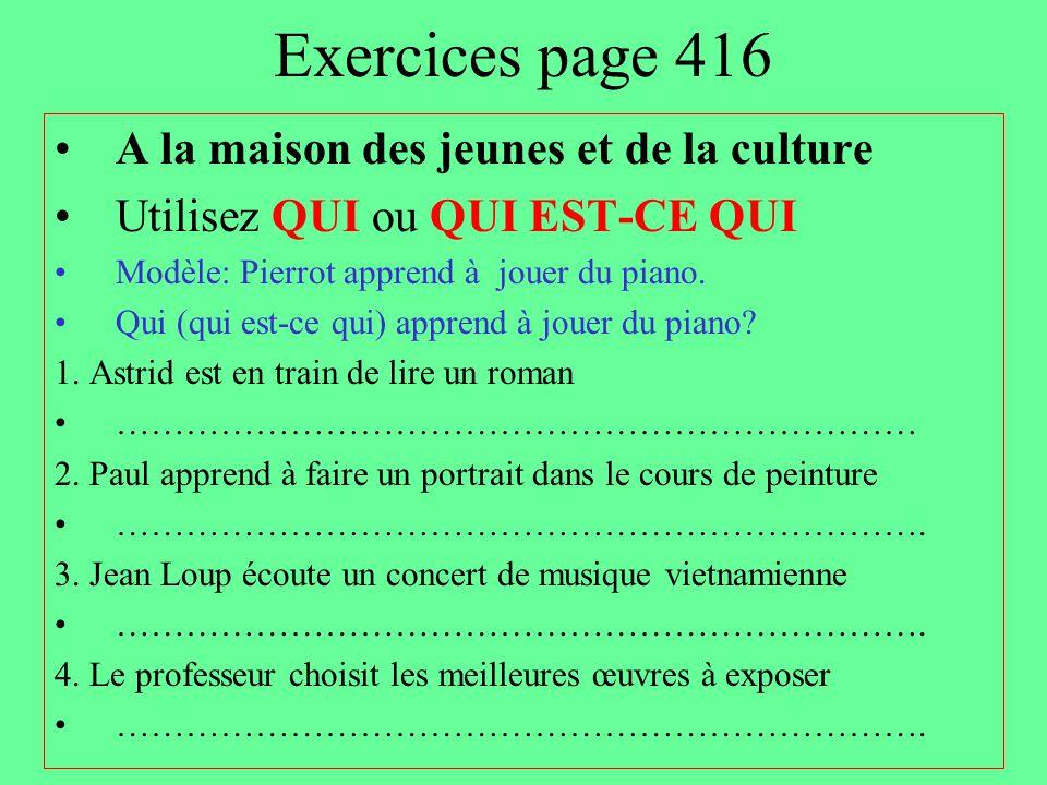 Exercices page 416 A la maison des jeunes et de la culture Utilisez QUI ou QUI EST-CE QUI Modèle: Pierrot apprend à jouer du piano. Qui (qui est-ce qu