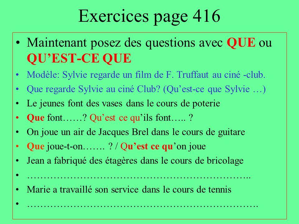Exercices page 416 Maintenant posez des questions avec QUE ou QU'EST-CE QUE Modèle: Sylvie regarde un film de F. Truffaut au ciné -club. Que regarde S