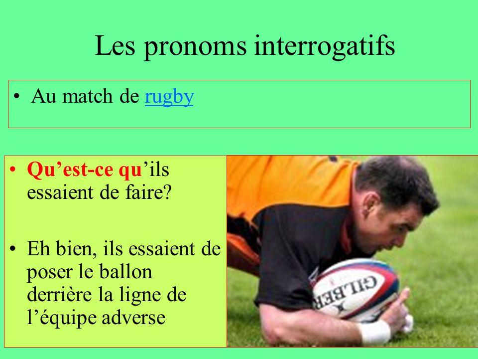 Les pronoms interrogatifs Au match de rugbyrugby Qu'est-ce qu'ils essaient de faire? Eh bien, ils essaient de poser le ballon derrière la ligne de l'é