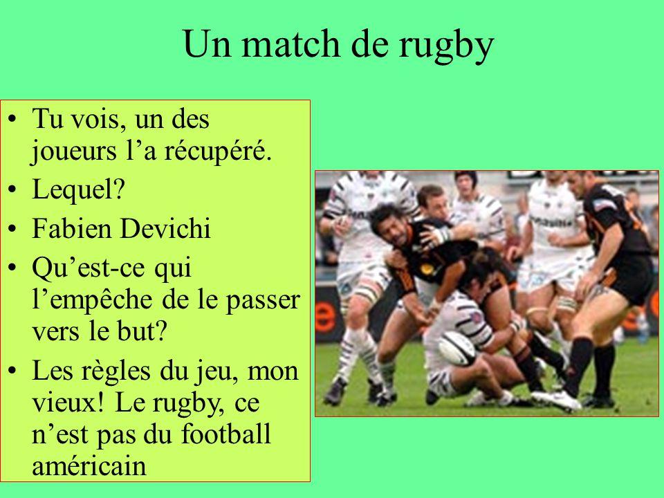 Un match de rugby Tu vois, un des joueurs l'a récupéré. Lequel? Fabien Devichi Qu'est-ce qui l'empêche de le passer vers le but? Les règles du jeu, mo