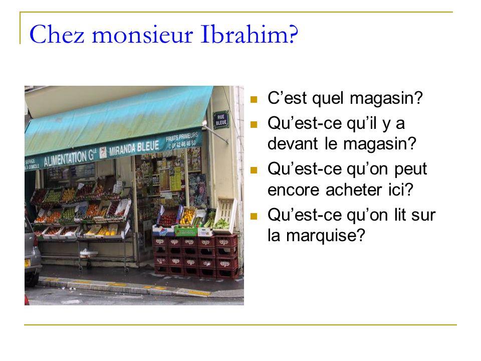 Chez monsieur Ibrahim. C'est quel magasin. Qu'est-ce qu'il y a devant le magasin.