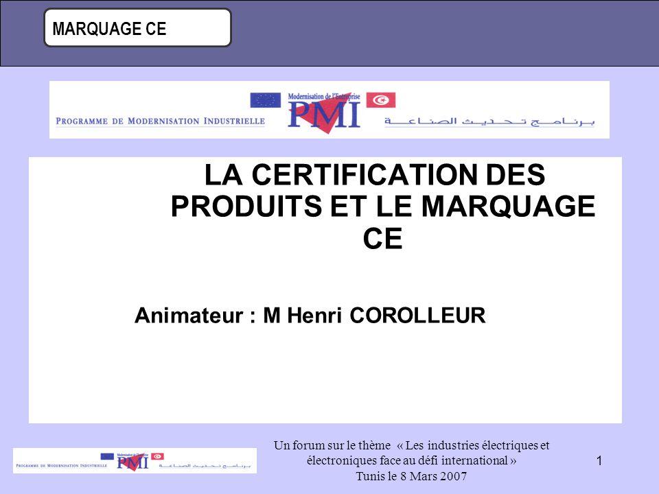 MARQUAGE CE Un forum sur le thème « Les industries électriques et électroniques face au défi international » Tunis le 8 Mars 2007 1 LA CERTIFICATION DES PRODUITS ET LE MARQUAGE CE Animateur : M Henri COROLLEUR