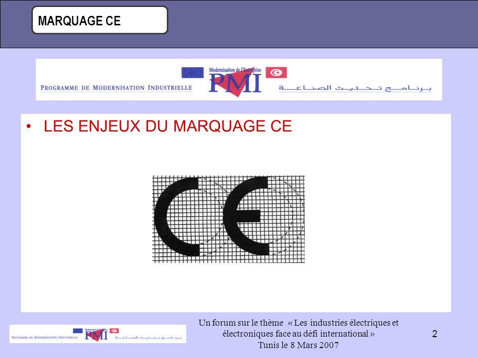 MARQUAGE CE Un forum sur le thème « Les industries électriques et électroniques face au défi international » Tunis le 8 Mars 2007 2 LES ENJEUX DU MARQUAGE CE