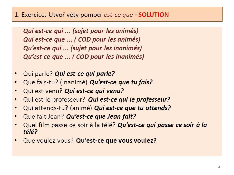 1. Exercice: Utvoř věty pomocí est-ce que - SOLUTION Qui est-ce qui... (sujet pour les animés) Qui est-ce que... ( COD pour les animés) Qu'est-ce qui.