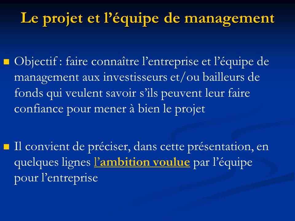 Le projet et l'équipe de management Objectif : faire connaître l'entreprise et l'équipe de management aux investisseurs et/ou bailleurs de fonds qui veulent savoir s'ils peuvent leur faire confiance pour mener à bien le projet Il convient de préciser, dans cette présentation, en quelques lignes l'ambition voulue par l'équipe pour l'entreprise