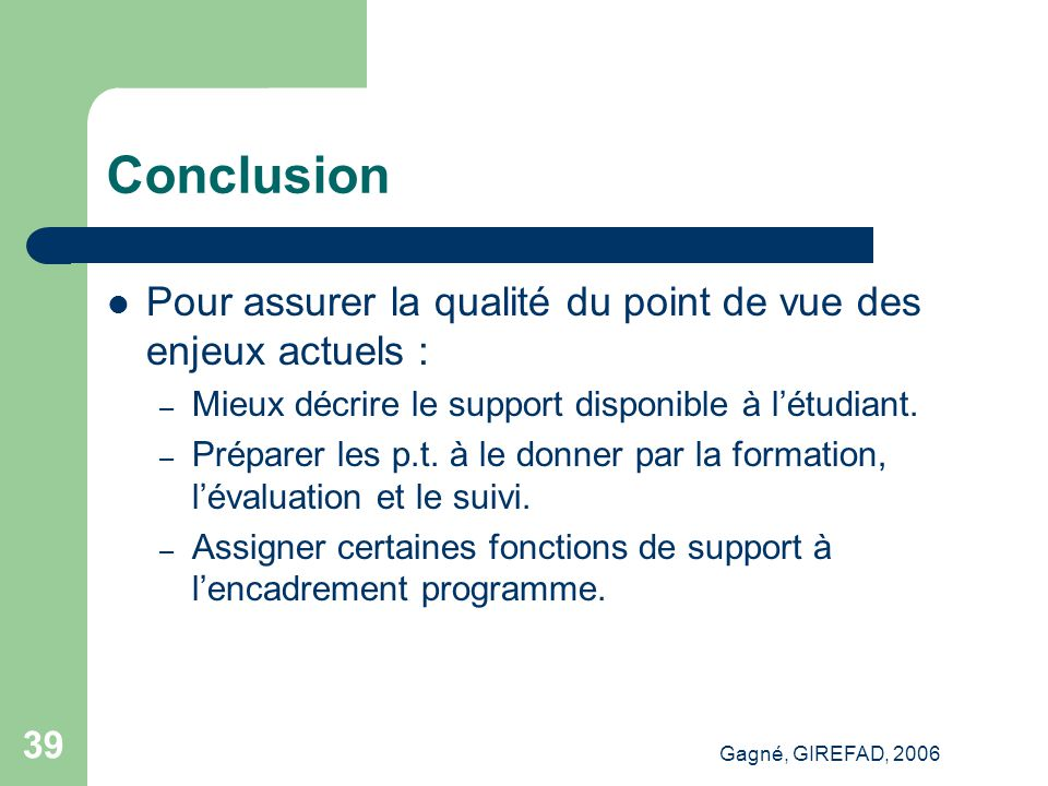 Gagné, GIREFAD, 2006 39 Conclusion Pour assurer la qualité du point de vue des enjeux actuels : – Mieux décrire le support disponible à l'étudiant.