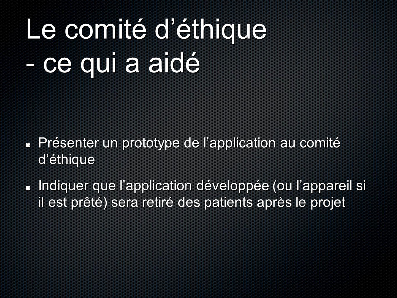 Le comité d'éthique - ce qui a aidé Présenter un prototype de l'application au comité d'éthique Indiquer que l'application développée (ou l'appareil s