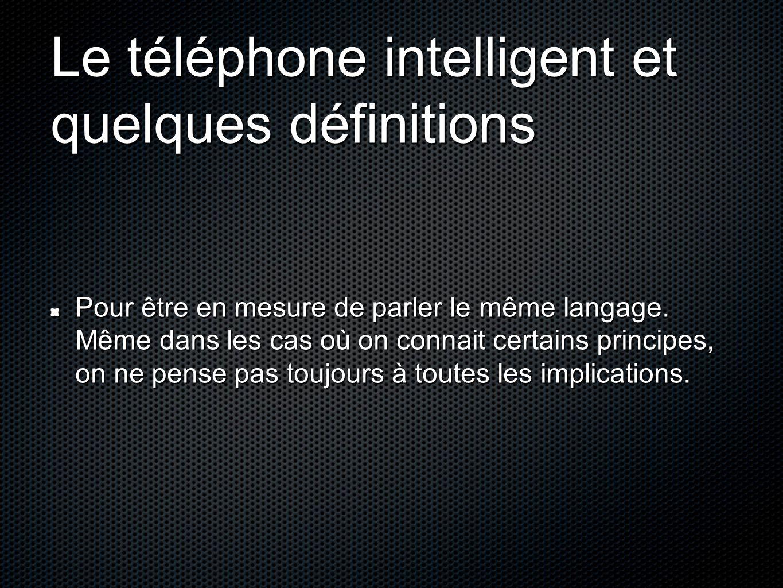 Le téléphone intelligent et quelques définitions Pour être en mesure de parler le même langage. Même dans les cas où on connait certains principes, on