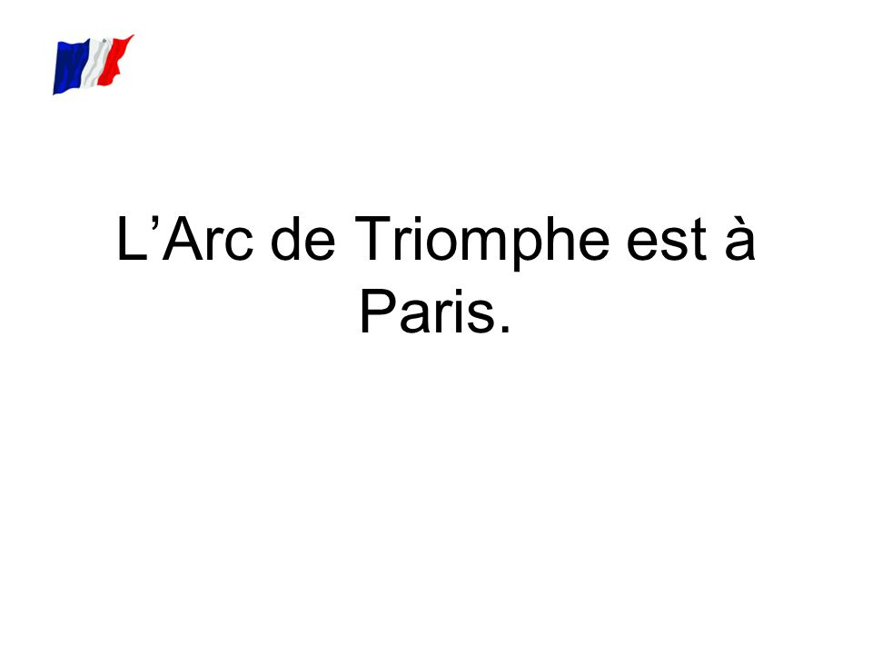 L'Arc de Triomphe est à Paris.