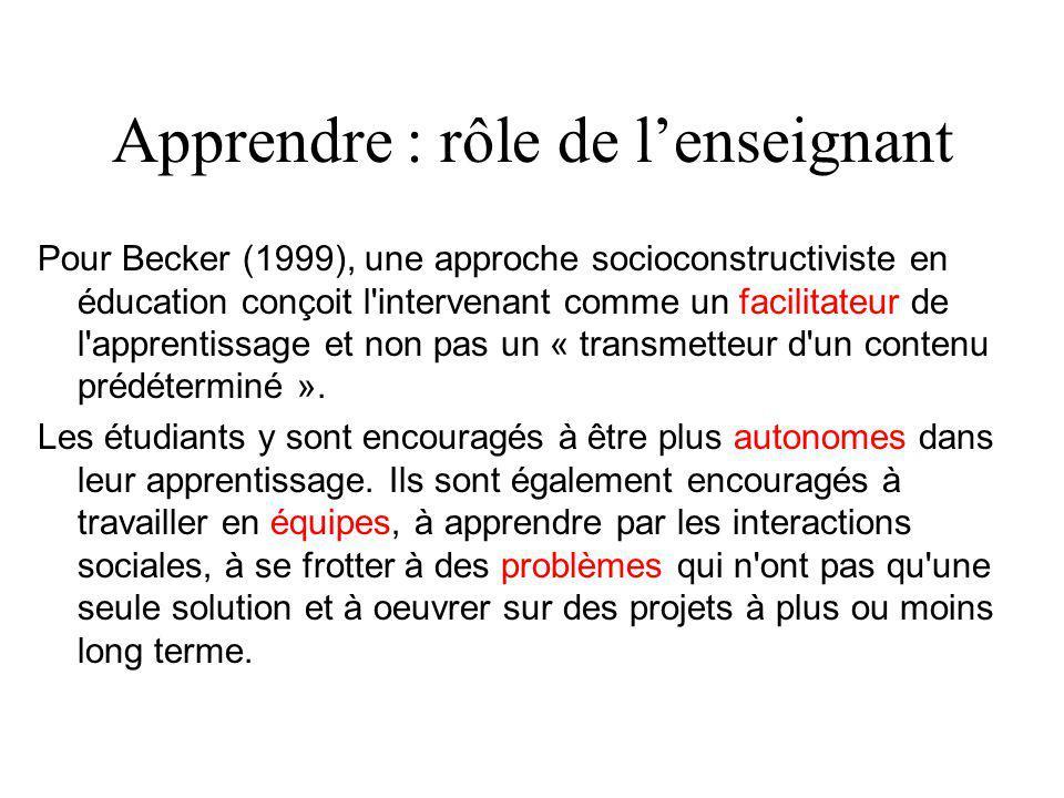 Apprendre : rôle de l'enseignant Pour Becker (1999), une approche socioconstructiviste en éducation conçoit l intervenant comme un facilitateur de l apprentissage et non pas un « transmetteur d un contenu prédéterminé ».