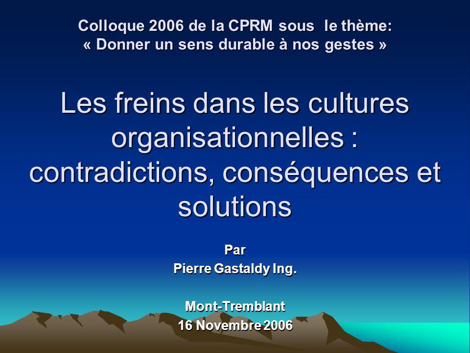 Colloque 2006 de la CPRM sous le thème: « Donner un sens durable à nos gestes » Les freins dans les cultures organisationnelles : contradictions, cons
