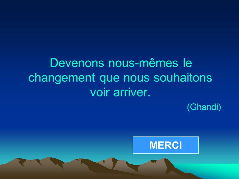 Devenons nous-mêmes le changement que nous souhaitons voir arriver. (Ghandi) MERCI