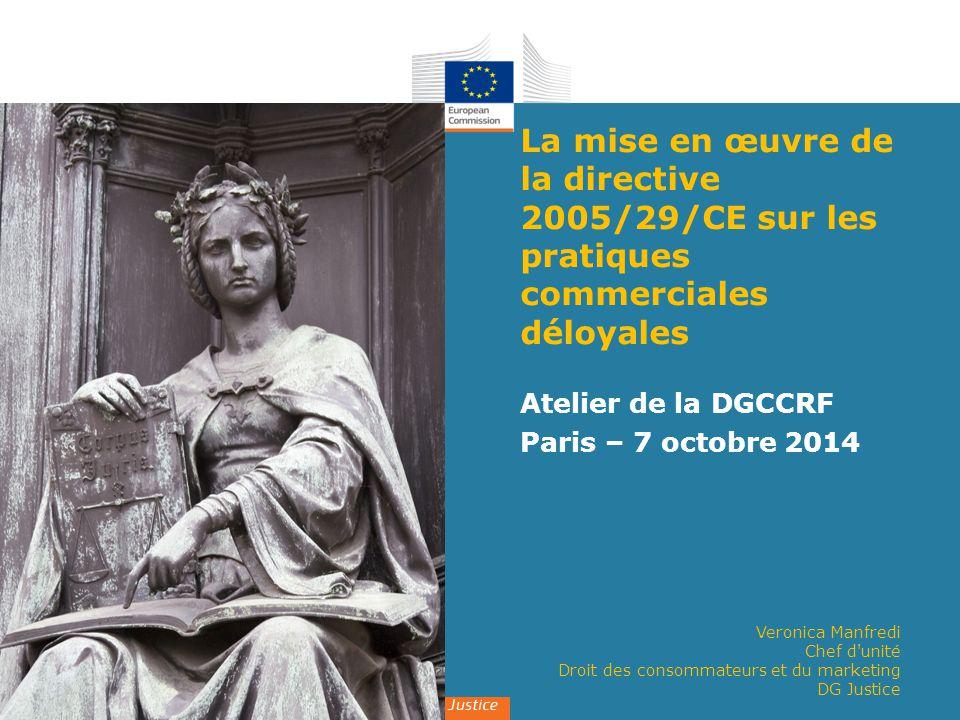 Veronica Manfredi Chef d'unité Droit des consommateurs et du marketing DG Justice La mise en œuvre de la directive 2005/29/CE sur les pratiques commer