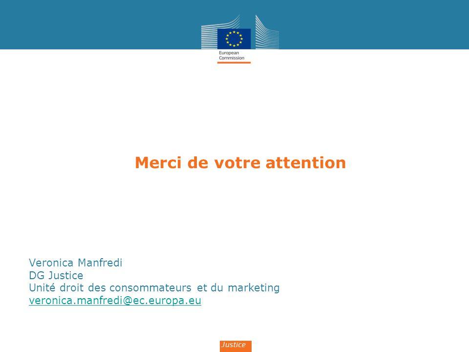 Merci de votre attention Veronica Manfredi DG Justice Unité droit des consommateurs et du marketing veronica.manfredi@ec.europa.eu