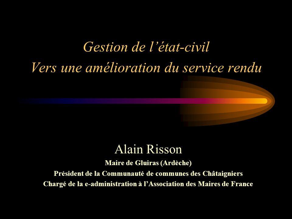 Gestion de l'état-civil Vers une amélioration du service rendu Alain Risson Maire de Gluiras (Ardèche) Président de la Communauté de communes des Châtaigniers Chargé de la e-administration à l'Association des Maires de France