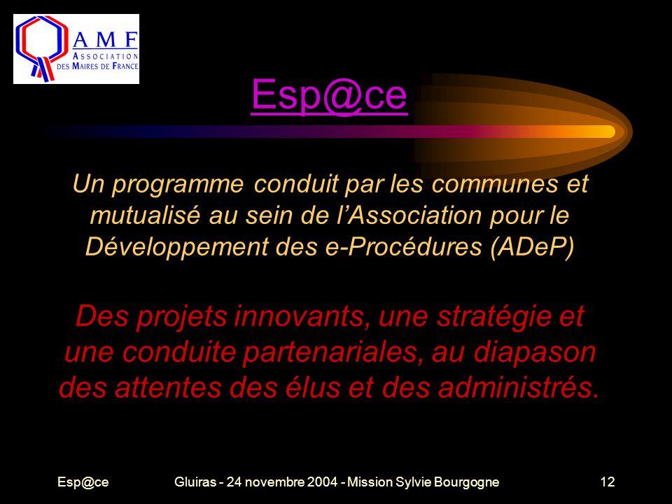 Esp@ceGluiras - 24 novembre 2004 - Mission Sylvie Bourgogne12 Esp@ce Esp@ce Un programme conduit par les communes et mutualisé au sein de l'Association pour le Développement des e-Procédures (ADeP) Des projets innovants, une stratégie et une conduite partenariales, au diapason des attentes des élus et des administrés.
