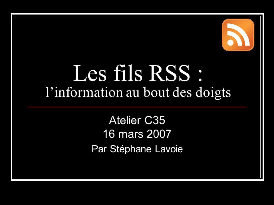 Les fils RSS : l'information au bout des doigts Atelier C35 16 mars 2007 Par Stéphane Lavoie