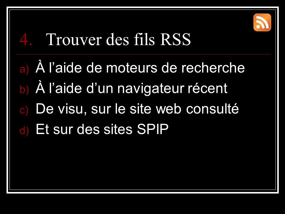 4.Trouver des fils RSS a) À l'aide de moteurs de recherche b) À l'aide d'un navigateur récent c) De visu, sur le site web consulté d) Et sur des sites SPIP