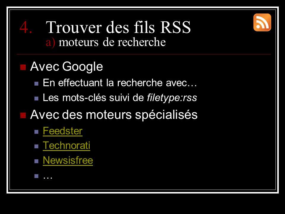 4.Trouver des fils RSS a) moteurs de recherche Avec Google En effectuant la recherche avec… Les mots-clés suivi de filetype:rss Avec des moteurs spécialisés Feedster Technorati Newsisfree …