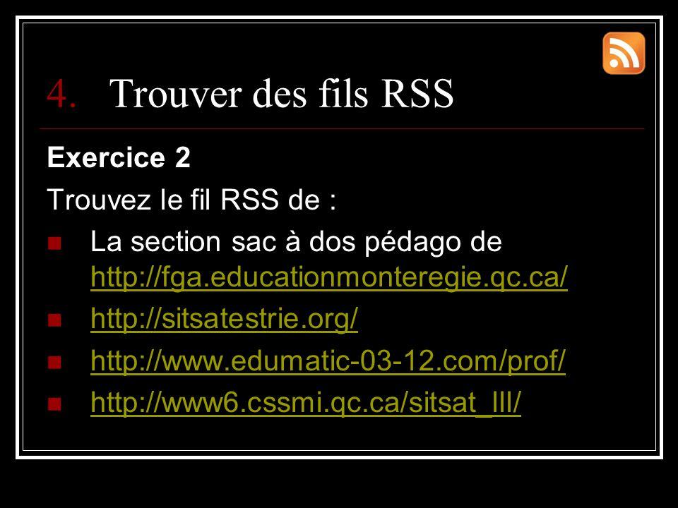 4.Trouver des fils RSS Exercice 2 Trouvez le fil RSS de : La section sac à dos pédago de http://fga.educationmonteregie.qc.ca/ http://fga.educationmonteregie.qc.ca/ http://sitsatestrie.org/ http://www.edumatic-03-12.com/prof/ http://www6.cssmi.qc.ca/sitsat_lll/