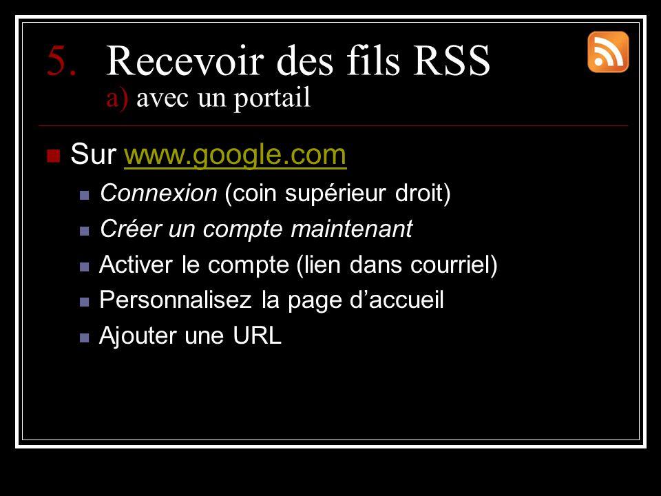 5.Recevoir des fils RSS a) avec un portail Sur www.google.comwww.google.com Connexion (coin supérieur droit) Créer un compte maintenant Activer le compte (lien dans courriel) Personnalisez la page d'accueil Ajouter une URL