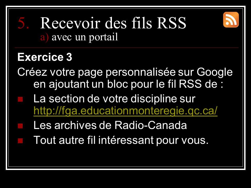 5.Recevoir des fils RSS a) avec un portail Exercice 3 Créez votre page personnalisée sur Google en ajoutant un bloc pour le fil RSS de : La section de votre discipline sur http://fga.educationmonteregie.qc.ca/ http://fga.educationmonteregie.qc.ca/ Les archives de Radio-Canada Tout autre fil intéressant pour vous.