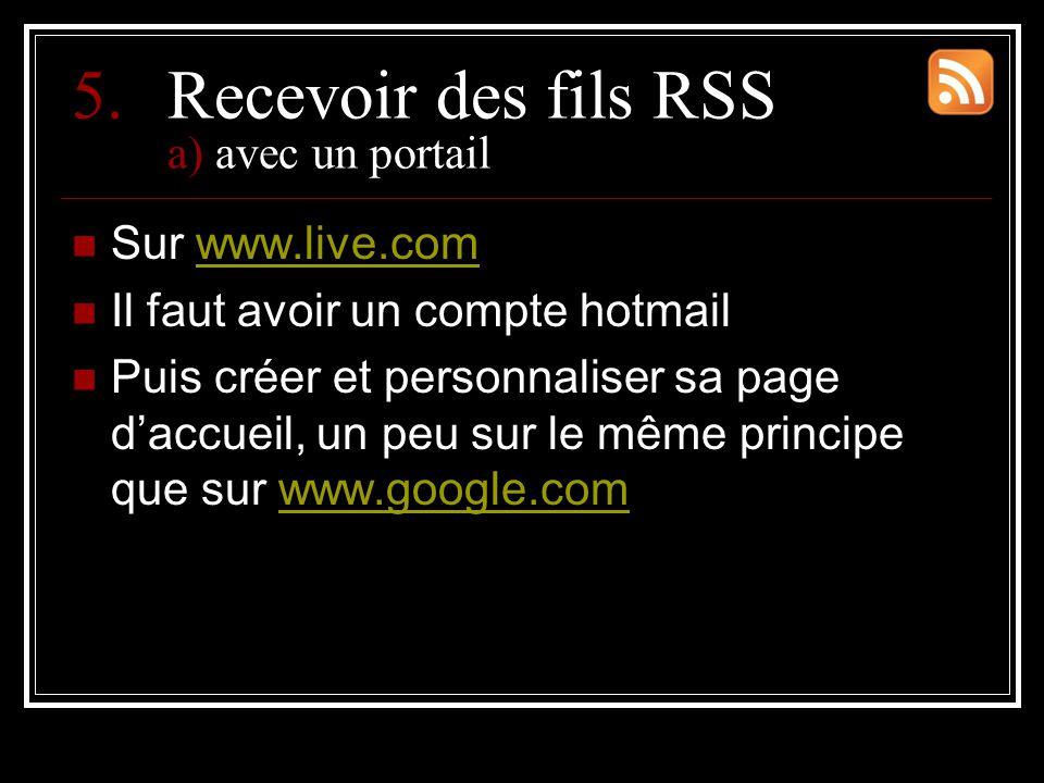 5.Recevoir des fils RSS a) avec un portail Sur www.live.comwww.live.com Il faut avoir un compte hotmail Puis créer et personnaliser sa page d'accueil, un peu sur le même principe que sur www.google.comwww.google.com