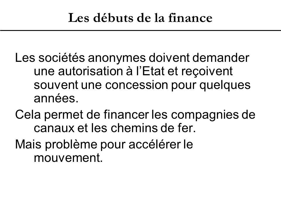 Les débuts de la finance Les sociétés anonymes doivent demander une autorisation à l'Etat et reçoivent souvent une concession pour quelques années.