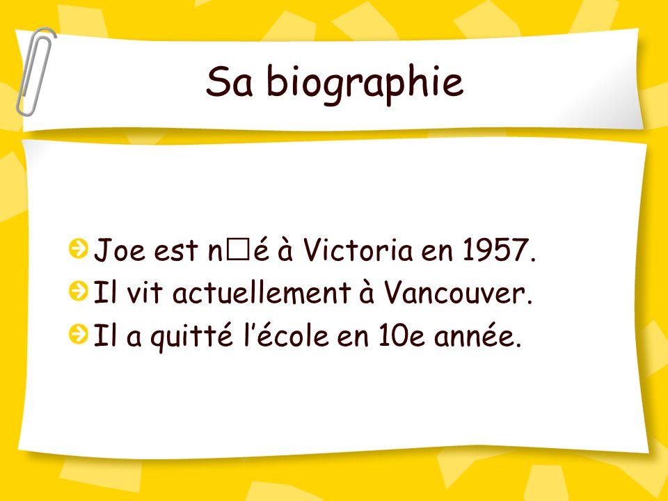 Sa biographie Joe est né à Victoria en 1957. Il vit actuellement à Vancouver. Il a quitté l'école en 10e année.