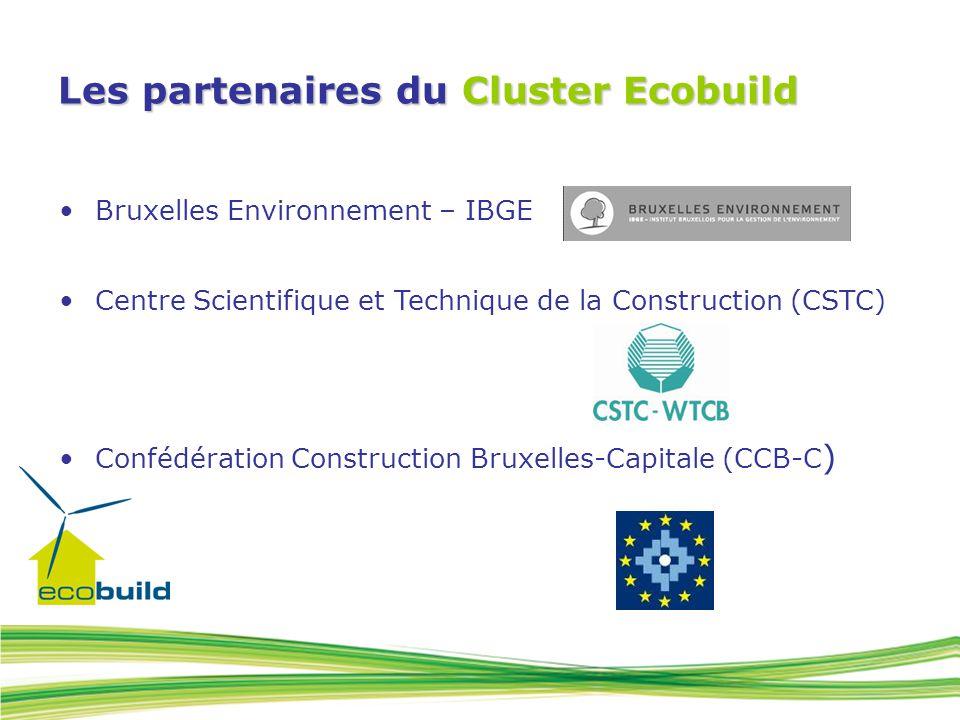 Les partenaires du Cluster Ecobuild Bruxelles Environnement – IBGE Centre Scientifique et Technique de la Construction (CSTC) Confédération Construction Bruxelles-Capitale (CCB-C )