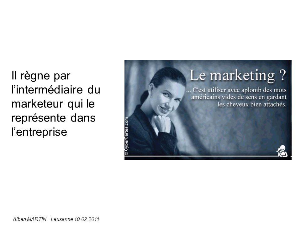 Il règne par l'intermédiaire du marketeur qui le représente dans l'entreprise Alban MARTIN - Lausanne 10-02-2011
