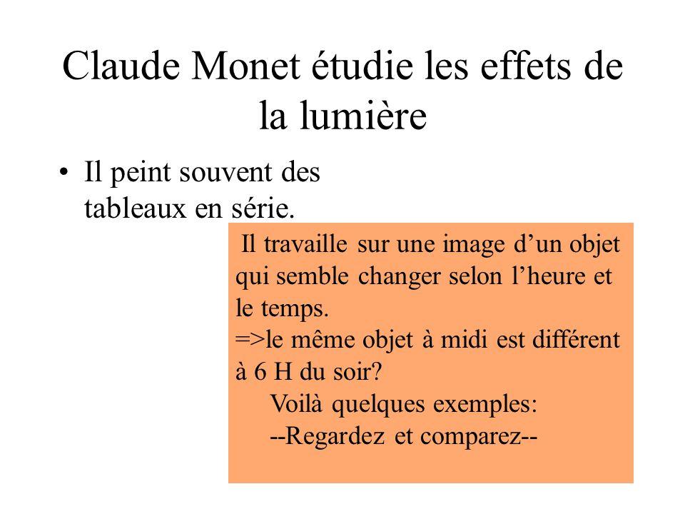 Claude Monet étudie les effets de la lumière Il peint souvent des tableaux en série. Il travaille sur une image d'un objet qui semble changer selon l'