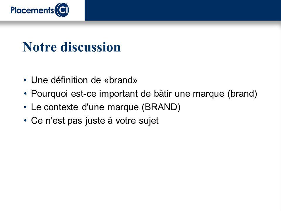 Notre discussion Une définition de «brand» Pourquoi est-ce important de bâtir une marque (brand) Le contexte d'une marque (BRAND) Ce n'est pas juste à