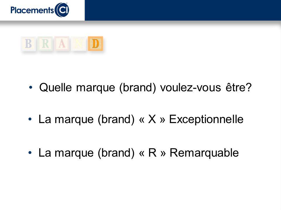 La marque (brand) « X » Exceptionnelle La marque (brand) « R » Remarquable Quelle marque (brand) voulez-vous être?