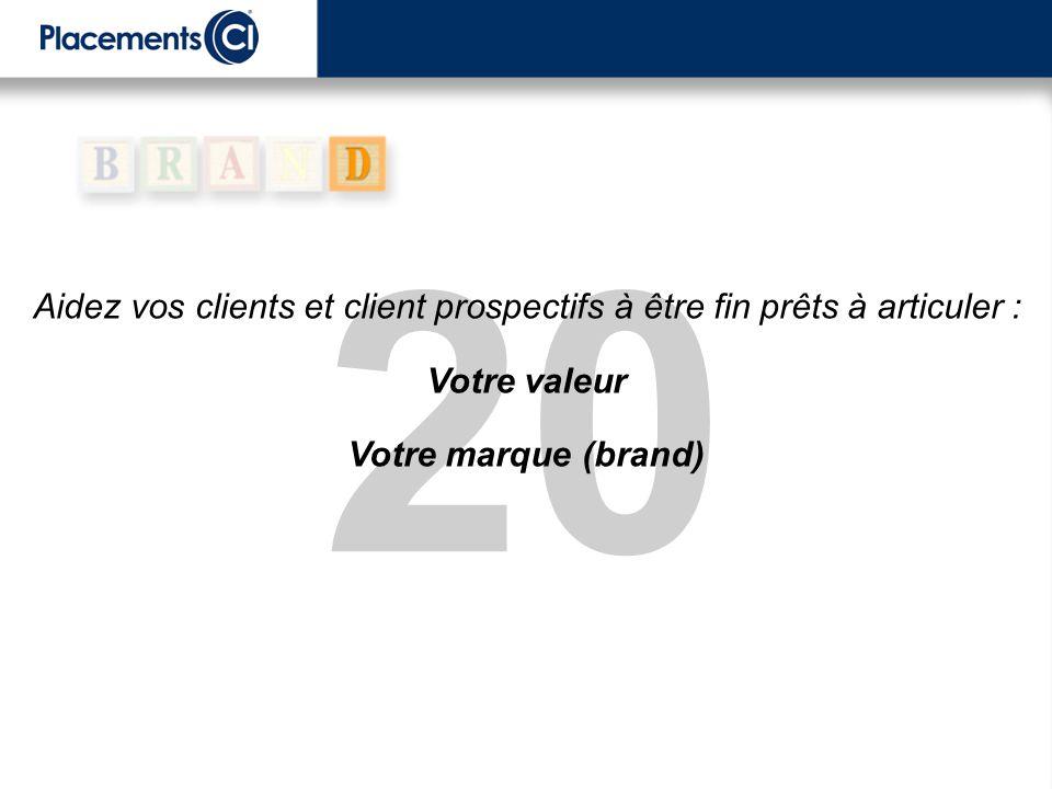 20 Aidez vos clients et client prospectifs à être fin prêts à articuler : Votre valeur Votre marque (brand)