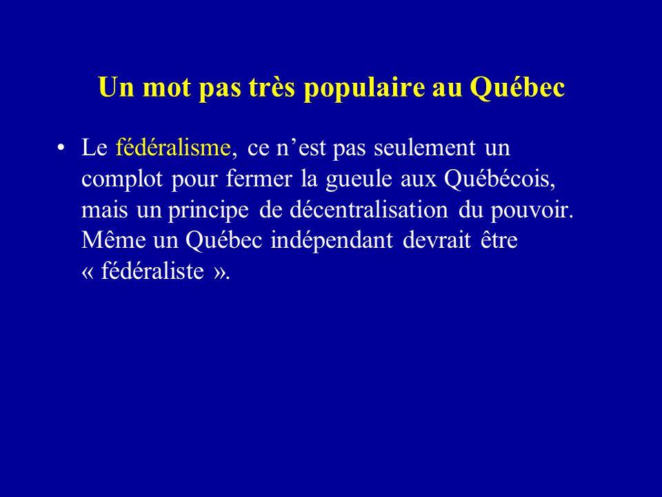 Un mot pas très populaire au Québec Le fédéralisme, ce n'est pas seulement un complot pour fermer la gueule aux Québécois, mais un principe de décentralisation du pouvoir.