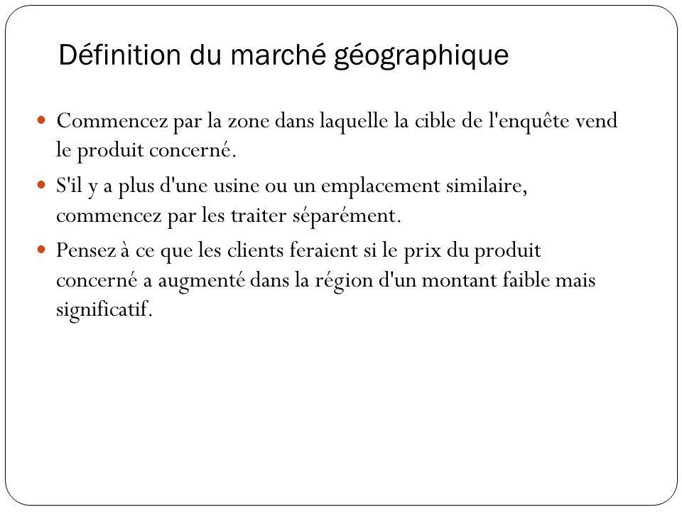Définition du marché géographique Commencez par la zone dans laquelle la cible de l enquête vend le produit concerné.