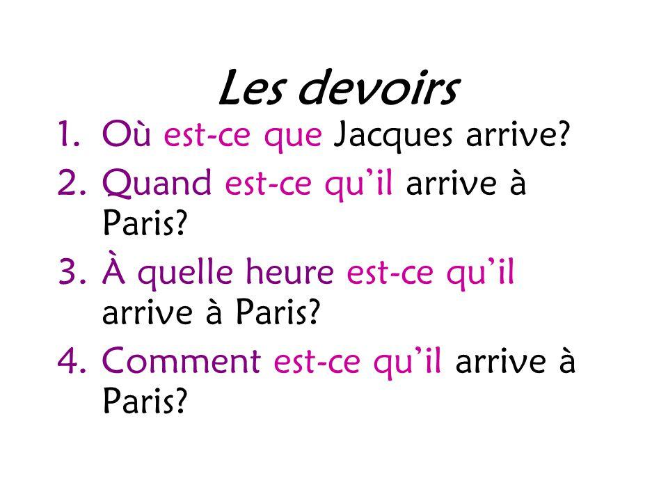 Les devoirs 1.Où est-ce que Jacques arrive. 2.Quand est-ce qu'il arrive à Paris.
