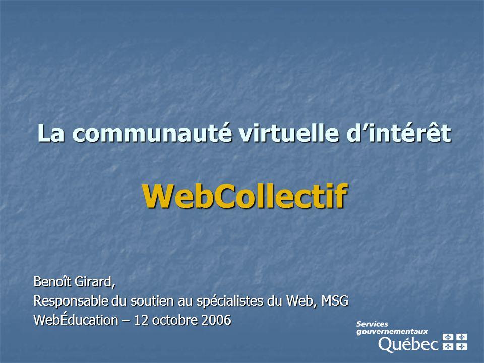La communauté virtuelle d'intérêt WebCollectif Benoît Girard, Responsable du soutien au spécialistes du Web, MSG WebÉducation – 12 octobre 2006