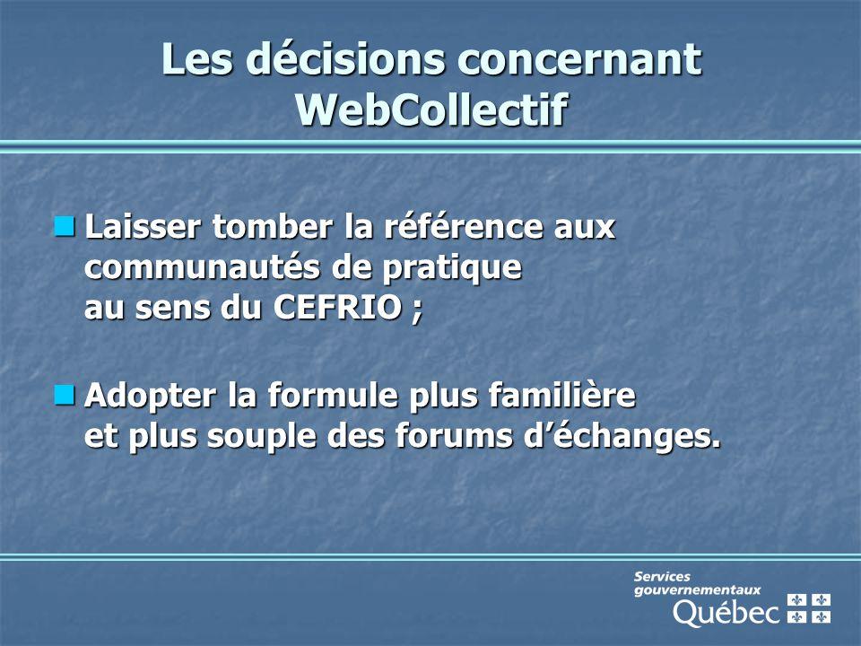 Les décisions concernant WebCollectif Laisser tomber la référence aux communautés de pratique au sens du CEFRIO ; Laisser tomber la référence aux communautés de pratique au sens du CEFRIO ; Adopter la formule plus familière et plus souple des forums d'échanges.