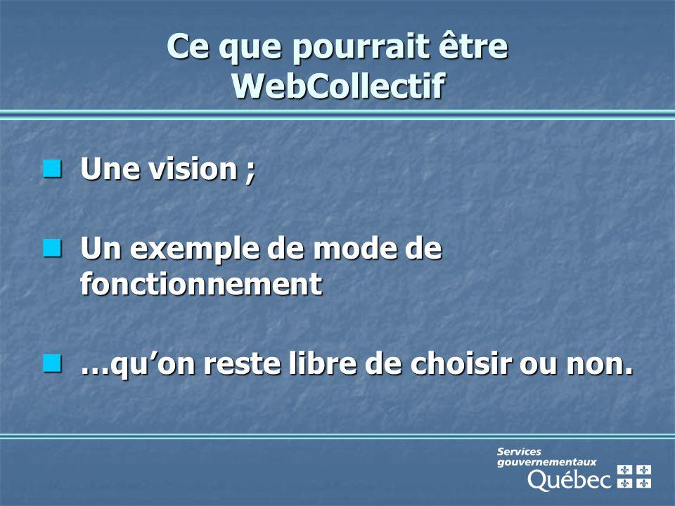 Ce que pourrait être WebCollectif Une vision ; Une vision ; Un exemple de mode de fonctionnement Un exemple de mode de fonctionnement …qu'on reste libre de choisir ou non.