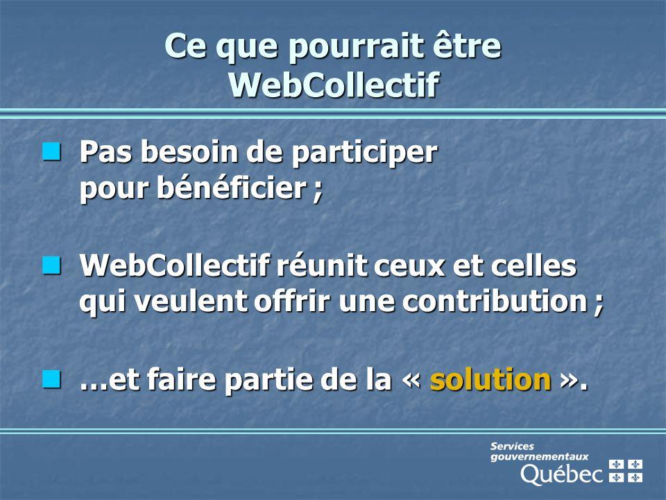 Ce que pourrait être WebCollectif Pas besoin de participer pour bénéficier ; Pas besoin de participer pour bénéficier ; WebCollectif réunit ceux et celles qui veulent offrir une contribution ; WebCollectif réunit ceux et celles qui veulent offrir une contribution ; …et faire partie de la « solution ».