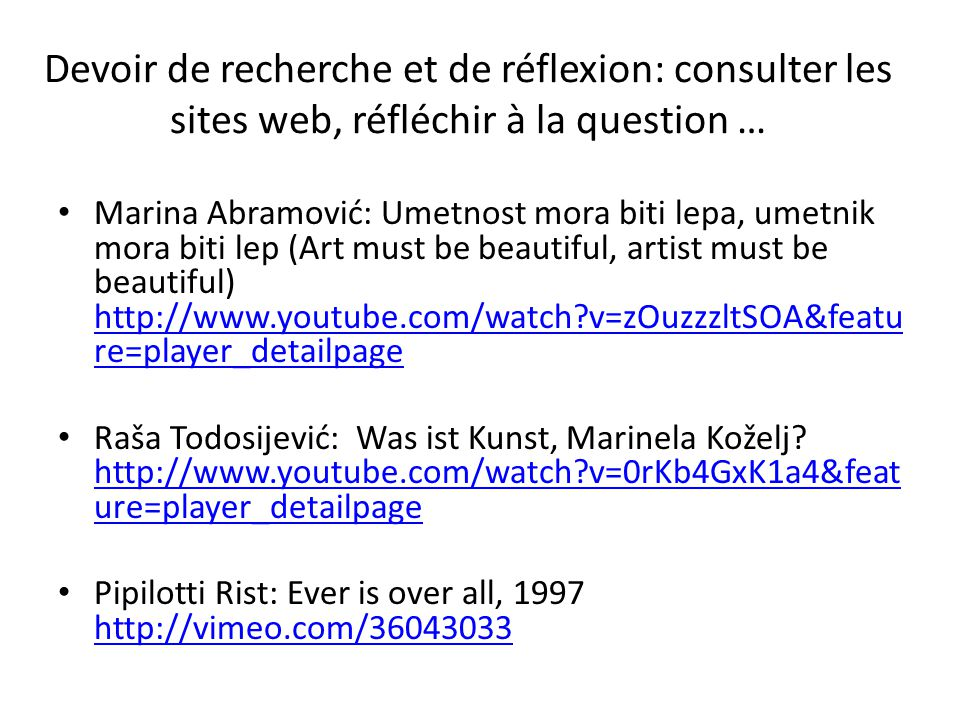 Devoir de recherche et de réflexion: consulter les sites web, réfléchir à la question … Marina Abramović: Umetnost mora biti lepa, umetnik mora biti lep (Art must be beautiful, artist must be beautiful) http://www.youtube.com/watch v=zOuzzzltSOA&featu re=player_detailpage http://www.youtube.com/watch v=zOuzzzltSOA&featu re=player_detailpage Raša Todosijević: Was ist Kunst, Marinela Koželj.