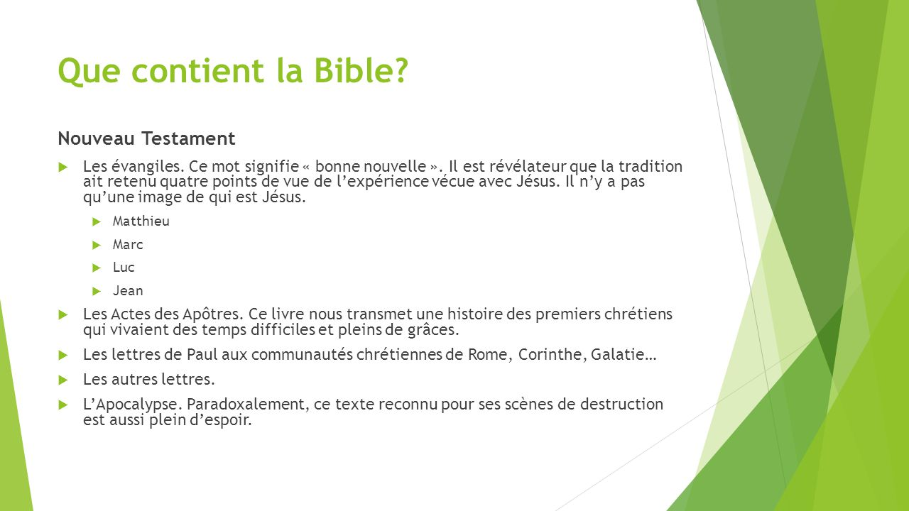 Que contient la Bible? Nouveau Testament  Les évangiles. Ce mot signifie « bonne nouvelle ». Il est révélateur que la tradition ait retenu quatre poi