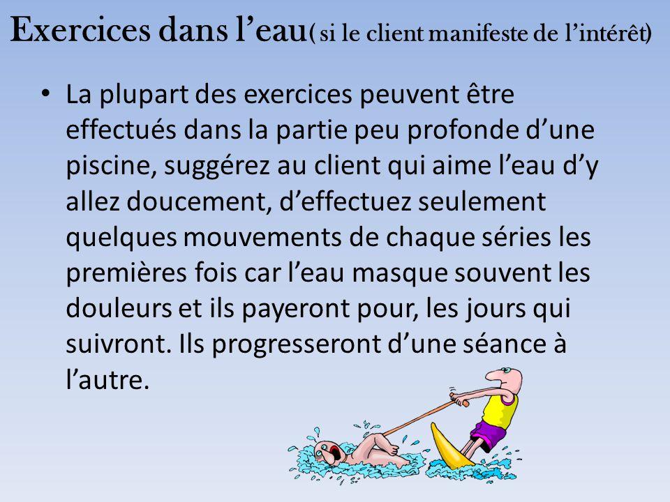 Exercices dans l'eau ( si le client manifeste de l'intérêt) La plupart des exercices peuvent être effectués dans la partie peu profonde d'une piscine,