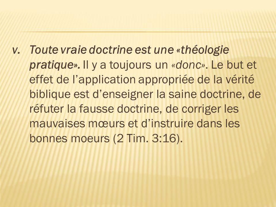 v.Toute vraie doctrine est une «théologie pratique». Il y a toujours un «donc». Le but et effet de l'application appropriée de la vérité biblique est